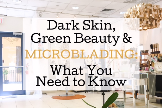 Brown Skin, Green Beauty and Microblading: What You Need to Know